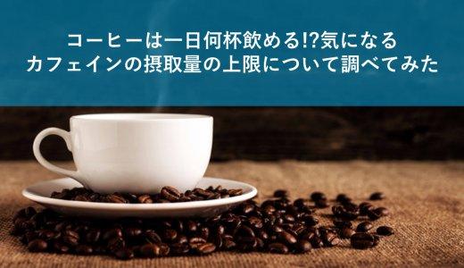コーヒーは一日何杯飲める!?気になるカフェインの摂取量の上限について調べてみた