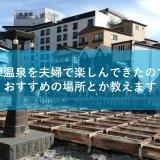 草津温泉を夫婦で楽しんできたので、おすすめの場所とか教えます