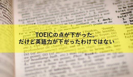 TOEICの点が下がった。だけど英語力が下がったわけではない