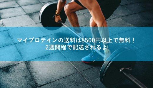 マイプロテインの送料は8500円以上で無料!2週間程で配送されるよ