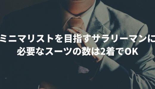ミニマリストを目指すサラリーマンに必要なスーツの数は2着でOK
