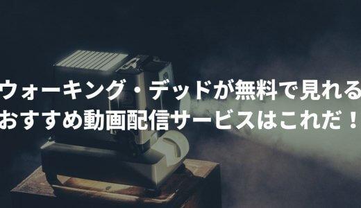 ウォーキング・デッドが無料で見れるおすすめ動画配信サービスはこれだ!